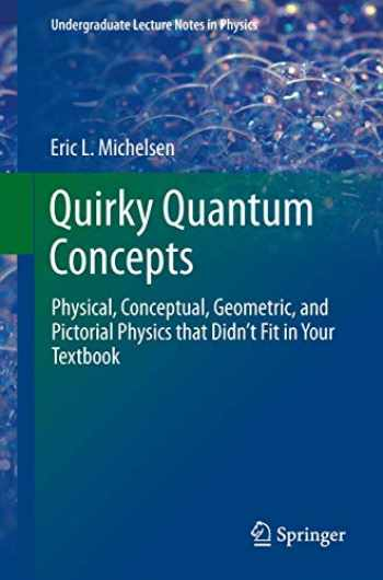 9781461493044-1461493048-Quirky Quantum Concepts: Physical, Conceptual, Geometric, and Pictorial Physics that Didn't Fit in Your Textbook (Undergraduate Lecture Notes in Physics)