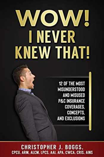 9780985896645-0985896647-Wow! I Never Knew That!: 12 of the Most Misunderstood and Misused P&C Insurance Coverages, Concepts and Exclusions