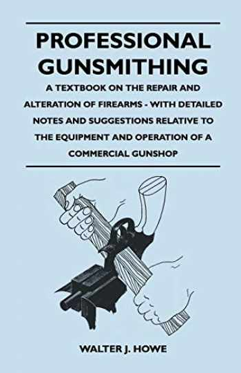 9781446525999-1446525996-Professional Gunsmithing - A Textbook on the Repair and Alteration of Firearms - With Detailed Notes and Suggestions Relative to the Equipment and Operation of a Commercial Gun Shop