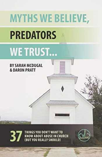 9781733483407-1733483403-Myths We Believe, Predators We Trust: 37 Things You Don't Want to Know About Abuse in Church (But You Really Should)