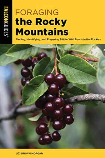 9781493037810-1493037811-Foraging the Rocky Mountains: Finding, Identifying, And Preparing Edible Wild Foods In The Rockies (Foraging Series)