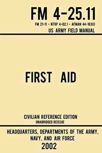 9781643890340-1643890344-First Aid - FM 4-25.11 US Army Field Manual (2002 Civilian Reference Edition): Unabridged Manual On Military First Aid Skills And Procedures (Latest Release) (Military Outdoors Skills Series)