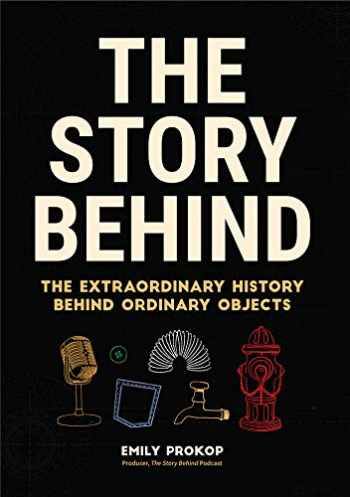 9781633538283-1633538281-The Story Behind: The Extraordinary History Behind Ordinary Objects (Science Gifts, Funny Science Book, Think Geek, Trivia, for Fans of Atlas Obscura)