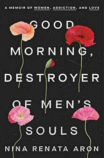 9780525576679-0525576673-Good Morning, Destroyer of Men's Souls: A Memoir of Women, Addiction, and Love