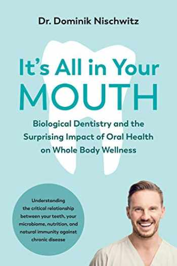 9781603589543-1603589546-It's All in Your Mouth: Biological Dentistry and the Surprising Impact of Oral Health on Whole Body Wellness
