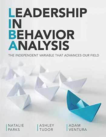 9781733105309-1733105301-Leadership In Behavior Analysis: THE INDEPENDENT VARIABLE THAT ADVANCES OUR FIELD
