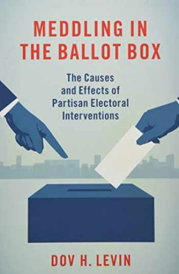 9780197519899-019751989X-Meddling in the Ballot Box: The Causes and Effects of Partisan Electoral Interventions