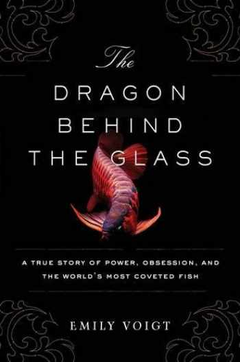 9781451678956-1451678959-The Dragon Behind the Glass: A True Story of Power, Obsession, and the World's Most Coveted Fish
