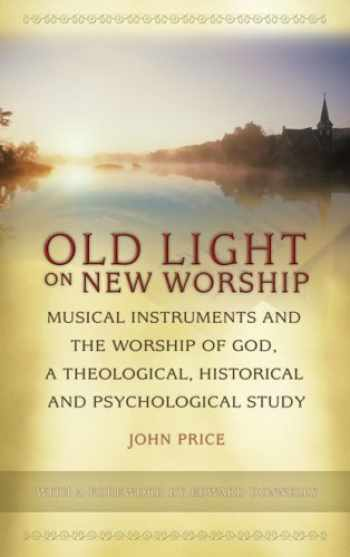 9781881095019-1881095010-Old Light on New Worship: Musical Instruments and the Worship of God, a Theological, Historical and Psychological Study