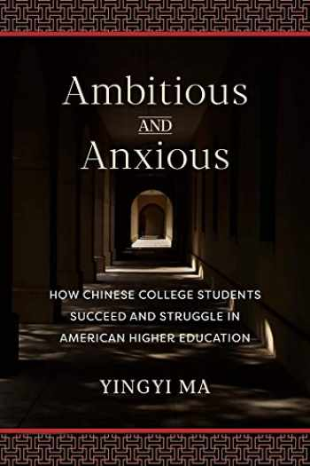 9780231184588-0231184581-Ambitious and Anxious: How Chinese College Students Succeed and Struggle in American Higher Education