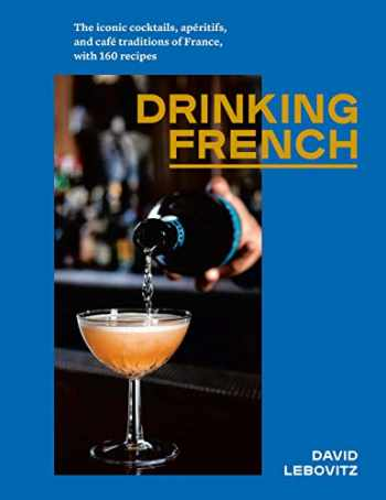 9781607749295-1607749297-Drinking French: The Iconic Cocktails, Apéritifs, and Café Traditions of France, with 160 Recipes