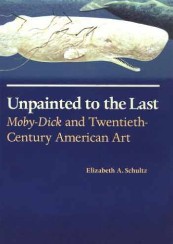 9780700607426-0700607420-Unpainted to the Last: Moby-Dick and Twentieth-Century American Art
