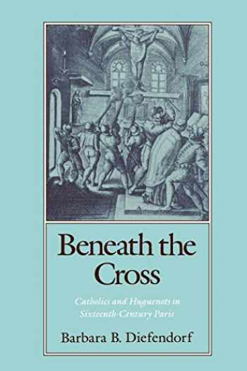 9780195070132-0195070135-Beneath the Cross: Catholics and Huguenots in Sixteenth-Century Paris
