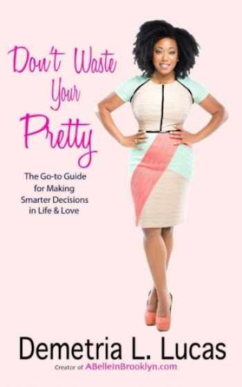 9780990819400-099081940X-Don't Waste Your Pretty: The Go-to Guide for Making Smarter Decisions in Life & Love