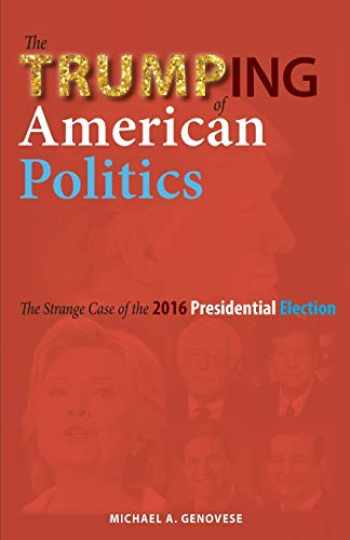 9781604979855-1604979852-The Trumping of American Politics: The Strange Case of the 2016 Presidential Election
