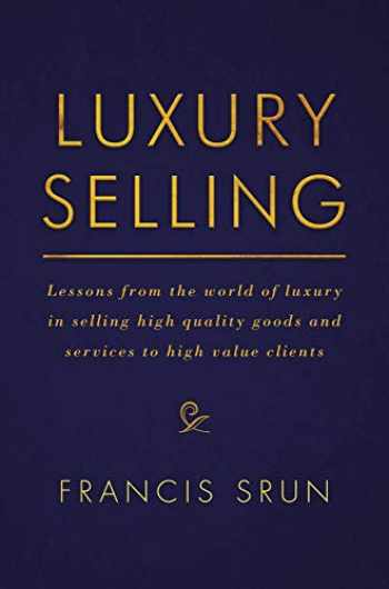 9783319455242-3319455249-Luxury Selling: Lessons from the world of luxury in selling high quality goods and services to high value clients