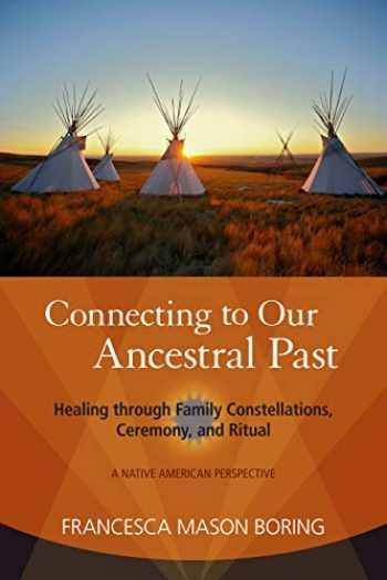 9781583944479-1583944478-Connecting to Our Ancestral Past: Healing through Family Constellations, Ceremony, and Ritual