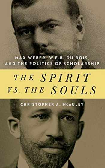 9780268106010-0268106010-The Spirit vs. the Souls: Max Weber, W. E. B. Du Bois, and the Politics of Scholarship (African American Intellectual Heritage)