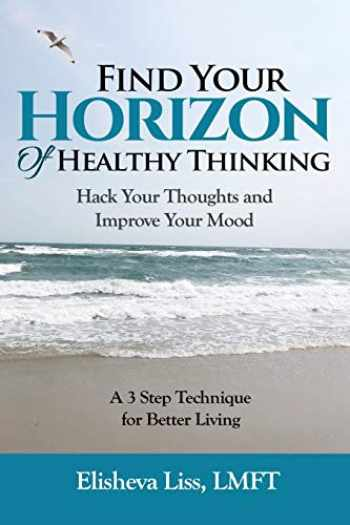 9781723879241-172387924X-Find Your Horizon of Healthy Thinking: Hack Your Thoughts and Improve Your Mood A 3 Step Technique for Better Living