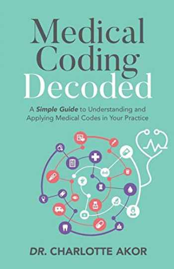 9781644840306-1644840308-Medical Coding Decoded: A Simple Guide to Understanding and Applying Medical Codes in Your Practice