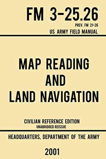9781643890364-1643890360-Map Reading And Land Navigation - FM 3-25.26 US Army Field Manual FM 21-26 (2001 Civilian Reference Edition): Unabridged Manual On Map Use, ... Release) (Military Outdoors Skills Series)