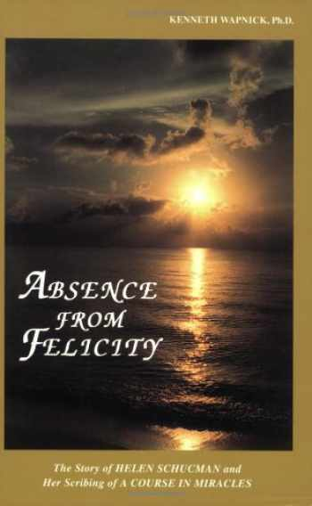 9780933291089-0933291086-Absence from Felicity : The Story of Helen Schucman and Her Scribing of A Course in Miracles