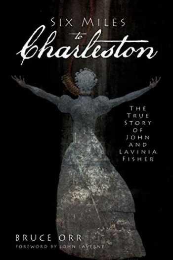 9781609491178-1609491173-Six Miles to Charleston: The True Story of John and Lavinia Fisher (True Crime)