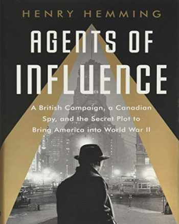 9781541742147-1541742141-Agents of Influence: A British Campaign, a Canadian Spy, and the Secret Plot to Bring America into World War II