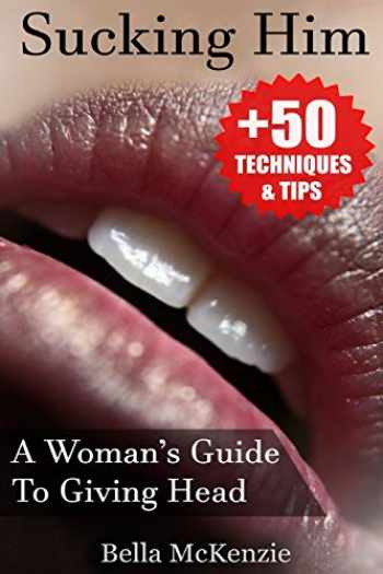 9781539843214-1539843211-Sucking Him: A Woman's Guide To Giving Head (+50 Tips & Techniques To Pleasure Your Man)