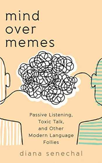 9781538115169-1538115166-Mind over Memes: Passive Listening, Toxic Talk, and Other Modern Language Follies