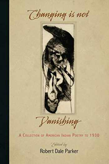 9780812222180-0812222180-Changing Is Not Vanishing: A Collection of American Indian Poetry to 1930
