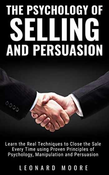 9781074022334-1074022335-The Psychology of Selling and Persuasion: Learn the Real Techniques to Close the Sale Every Time using Proven Principles of Psychology, Manipulation, and Persuasion