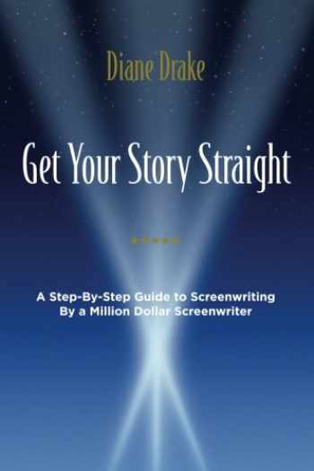 9780692640364-0692640363-Get Your Story Straight: A Step-by-Step Guide to Screenwriting by a Million-Dollar Screenwriter
