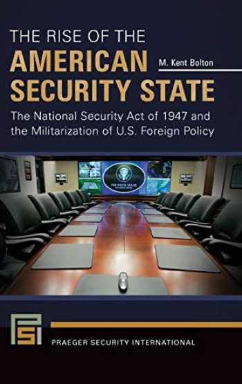 9781440843198-1440843198-The Rise of the American Security State: The National Security Act of 1947 and the Militarization of U.S. Foreign Policy (Praeger Security International)