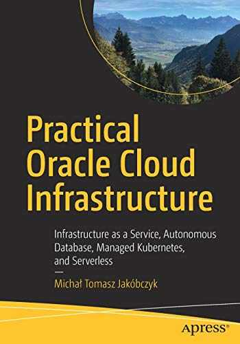 9781484255056-1484255054-Practical Oracle Cloud Infrastructure: Infrastructure as a Service, Autonomous Database, Managed Kubernetes, and Serverless