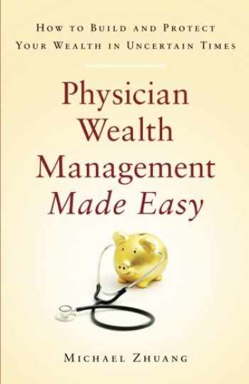 9781619617926-1619617927-Physician Wealth Management Made Easy: How to Build and Protect Your Wealth in Uncertain Times