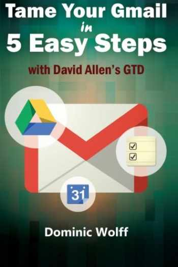 9781497551299-1497551293-Tame Your Gmail in 5 Easy Steps with David Allen's GTD: 5-Steps to Organize Your Mail, Improve Productivity and Get Things Done Using Gmail, Google Drive, Google Tasks and Google Calendar