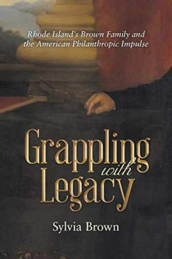 9781480844179-1480844179-Grappling with Legacy: Rhode Island's Brown Family and the American Philanthropic Impulse