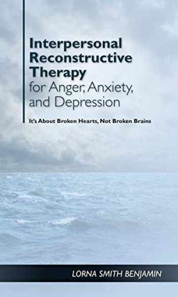 9781433828904-1433828901-Interpersonal Reconstructive Therapy for Anger, Anxiety, and Depression: It's About Broken Hearts, Not Broken Brains