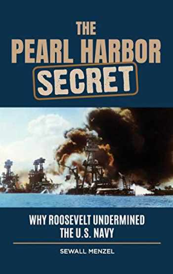 9781440875854-1440875855-The Pearl Harbor Secret: Why Roosevelt Undermined the U.S. Navy