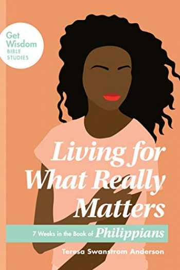 9781631469985-1631469983-Living for What Really Matters: 7 Weeks in the Book of Philippians (Get Wisdom Bible Studies)
