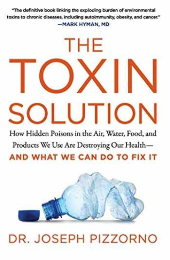 9780062427465-0062427466-The Toxin Solution: How Hidden Poisons in the Air, Water, Food, and Products We Use Are Destroying Our Health--AND WHAT WE CAN DO TO FIX IT