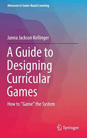 """9783319423920-3319423924-A Guide to Designing Curricular Games: How to """"Game"""" the System (Advances in Game-Based Learning)"""