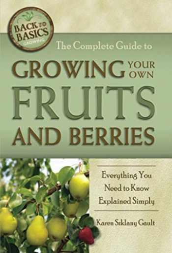 9781601383488-1601383487-The Complete Guide to Growing Your Own Fruits and Berries Everything You Need to Know Explained Simply (Back-To-Basics)