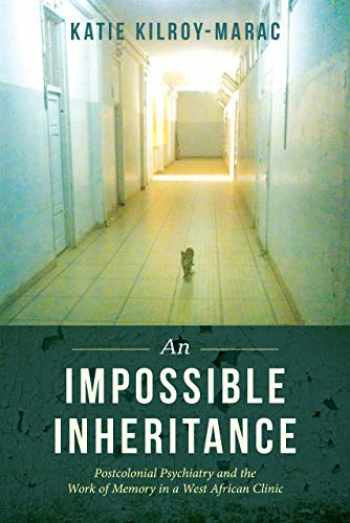 9780520300200-0520300203-An Impossible Inheritance: Postcolonial Psychiatry and the Work of Memory in a West African Clinic