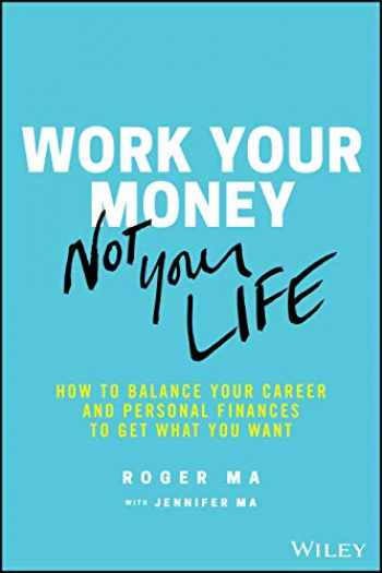 9781119600367-1119600367-Work Your Money, Not Your Life: How to Balance Your Career and Personal Finances to Get What You Want