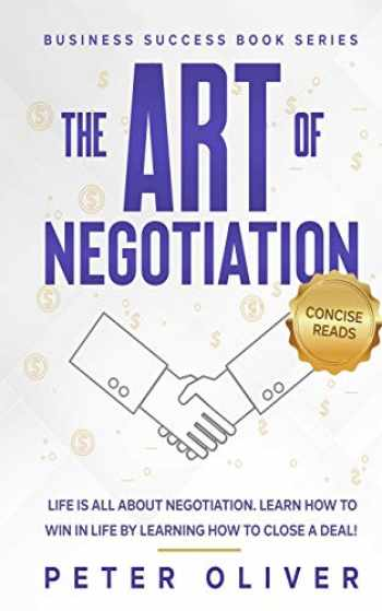 9781541207271-1541207270-The Art Of Negotiation: Life is all about negotiation. Learn how to win in life by learning how to close a deal. (Business Success) (Volume 5)