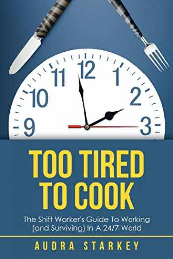 9781504318754-1504318757-Too Tired to Cook: The Shift Worker's Guide to Working (and Surviving) in a 24/7 World