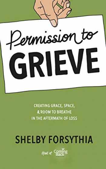 9781733447713-1733447717-Permission to Grieve: Creating Grace, Space, & Room to Breathe in the Aftermath of Loss