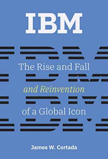 9780262039444-0262039443-IBM: The Rise and Fall and Reinvention of a Global Icon (History of Computing)